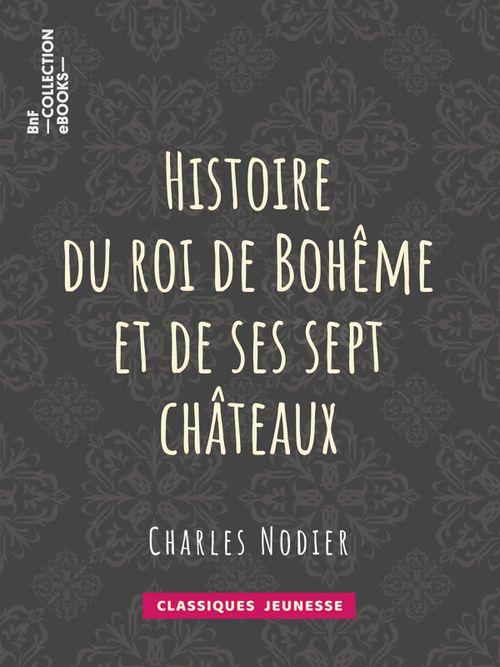 Histoire du roi de Bohême et de ses sept châteaux | Charles Nodier (auteur)
